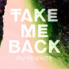 Paperwhite – Take Me Back